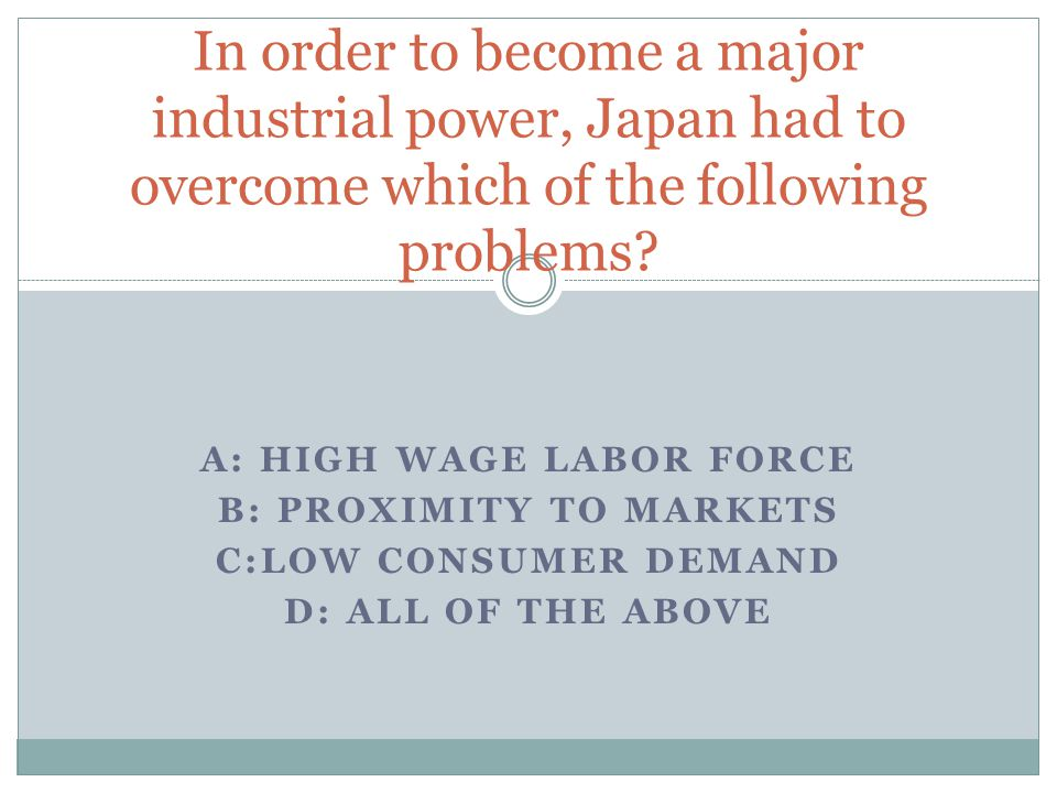 A: HIGH WAGE LABOR FORCE B: PROXIMITY TO MARKETS C:LOW CONSUMER DEMAND D: ALL OF THE ABOVE In order to become a major industrial power, Japan had to overcome which of the following problems