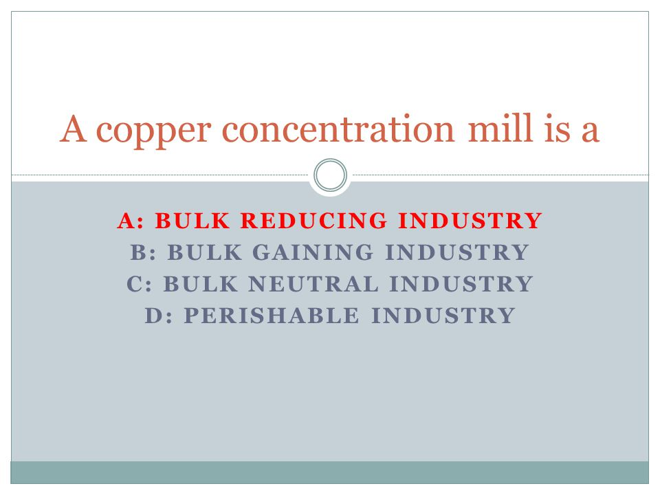 A: BULK REDUCING INDUSTRY B: BULK GAINING INDUSTRY C: BULK NEUTRAL INDUSTRY D: PERISHABLE INDUSTRY A copper concentration mill is a