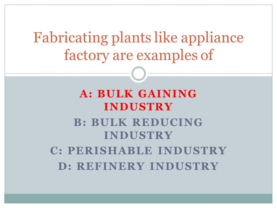 A: BULK GAINING INDUSTRY B: BULK REDUCING INDUSTRY C: PERISHABLE INDUSTRY D: REFINERY INDUSTRY Fabricating plants like appliance factory are examples of