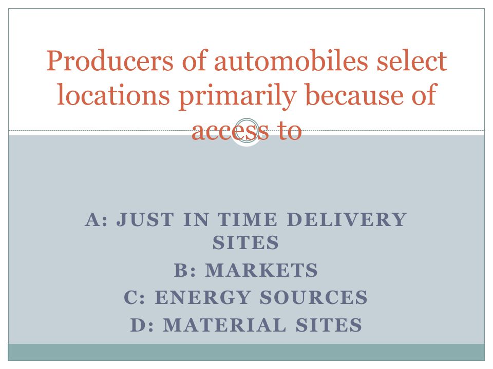 A: JUST IN TIME DELIVERY SITES B: MARKETS C: ENERGY SOURCES D: MATERIAL SITES Producers of automobiles select locations primarily because of access to