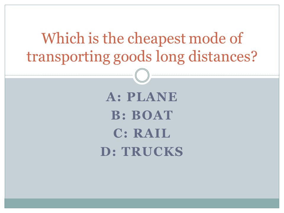A: PLANE B: BOAT C: RAIL D: TRUCKS Which is the cheapest mode of transporting goods long distances