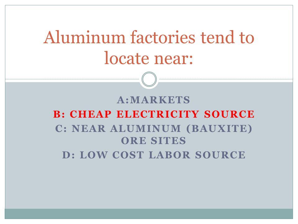 A:MARKETS B: CHEAP ELECTRICITY SOURCE C: NEAR ALUMINUM (BAUXITE) ORE SITES D: LOW COST LABOR SOURCE Aluminum factories tend to locate near: