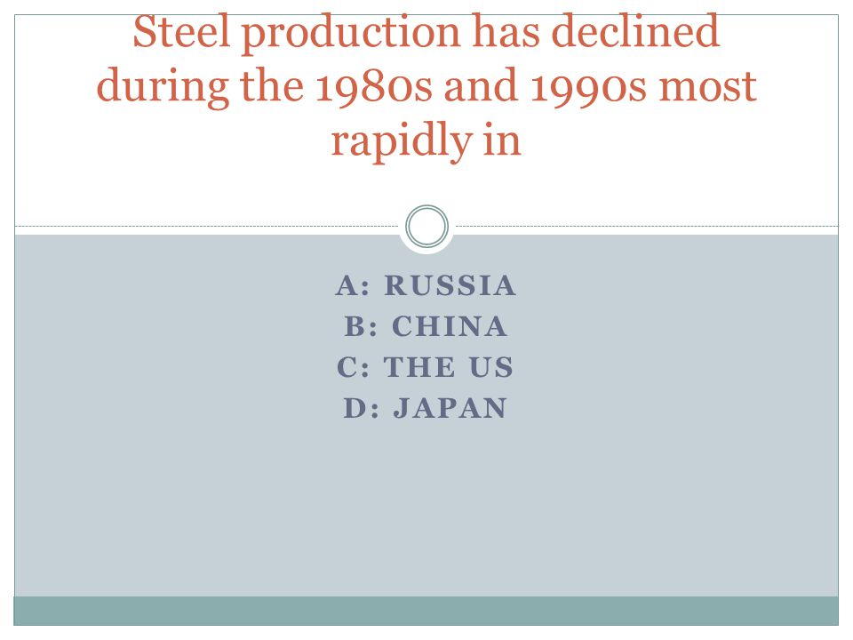 A: RUSSIA B: CHINA C: THE US D: JAPAN Steel production has declined during the 1980s and 1990s most rapidly in