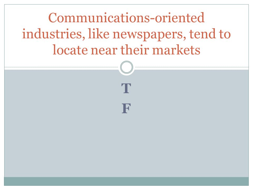 TFTF Communications-oriented industries, like newspapers, tend to locate near their markets