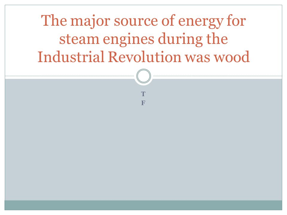 TFTF The major source of energy for steam engines during the Industrial Revolution was wood