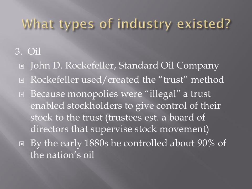 3. Oil John D. Rockefeller, Standard Oil Company Rockefeller used/created the trust method Because monopolies were illegal a trust enabled stockholder