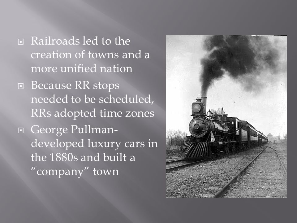 Railroads led to the creation of towns and a more unified nation Because RR stops needed to be scheduled, RRs adopted time zones George Pullman- developed luxury cars in the 1880s and built a company town