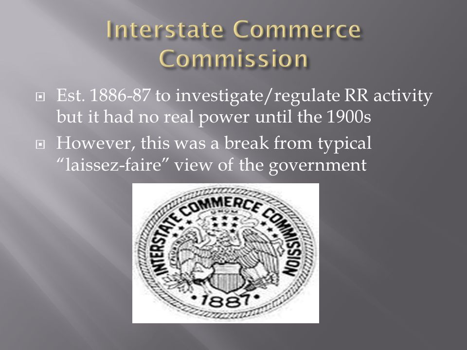 Est. 1886-87 to investigate/regulate RR activity but it had no real power until the 1900s However, this was a break from typical laissez-faire view of