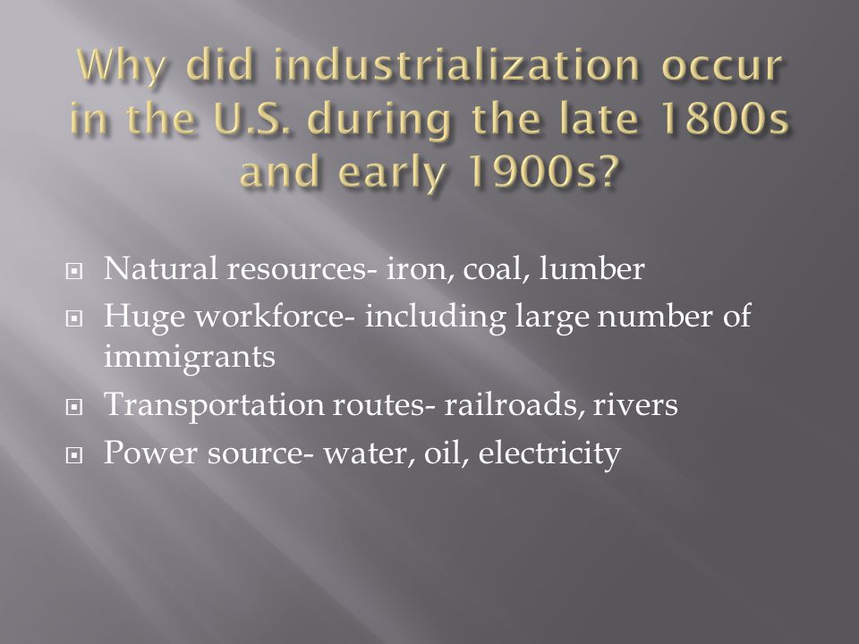 Natural resources- iron, coal, lumber Huge workforce- including large number of immigrants Transportation routes- railroads, rivers Power source- water, oil, electricity