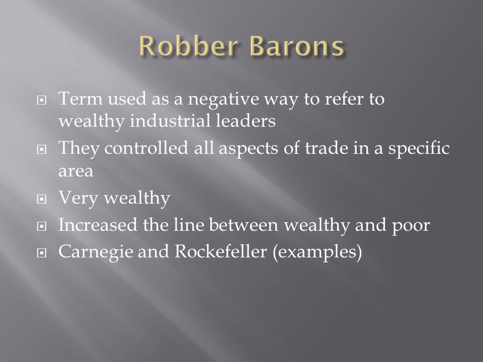 Term used as a negative way to refer to wealthy industrial leaders They controlled all aspects of trade in a specific area Very wealthy Increased the line between wealthy and poor Carnegie and Rockefeller (examples)