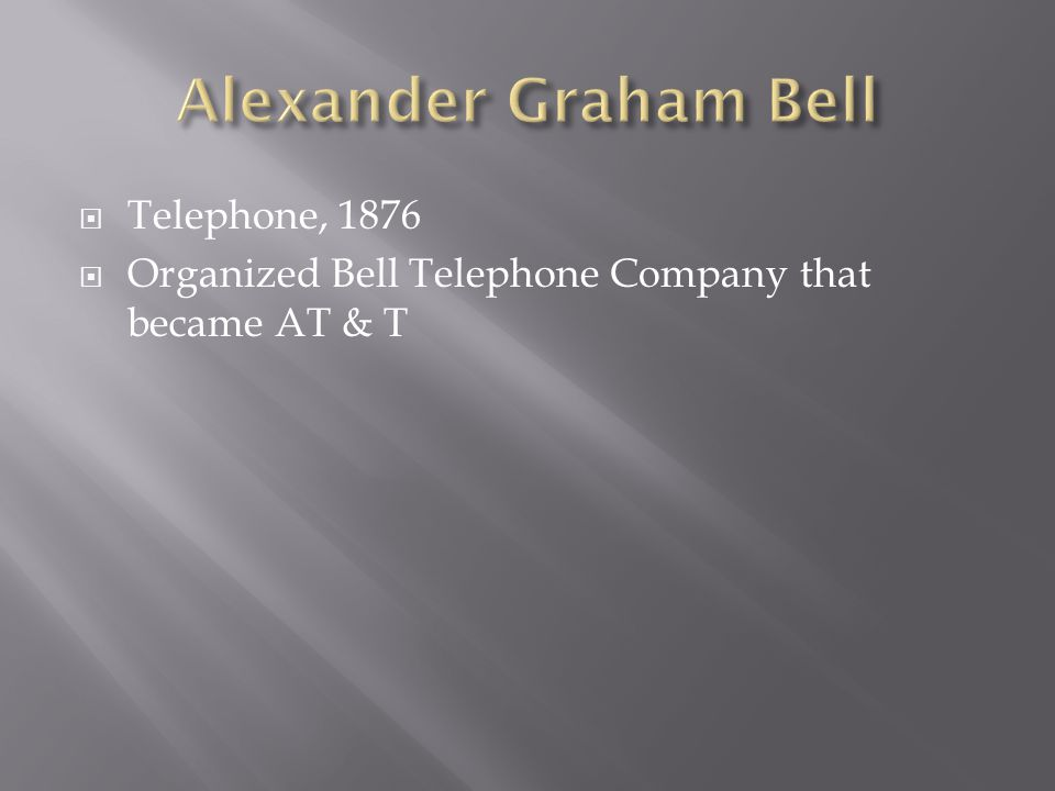 Telephone, 1876 Organized Bell Telephone Company that became AT & T