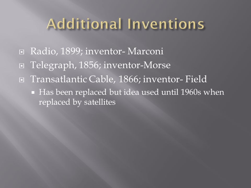 Radio, 1899; inventor- Marconi Telegraph, 1856; inventor-Morse Transatlantic Cable, 1866; inventor- Field Has been replaced but idea used until 1960s when replaced by satellites