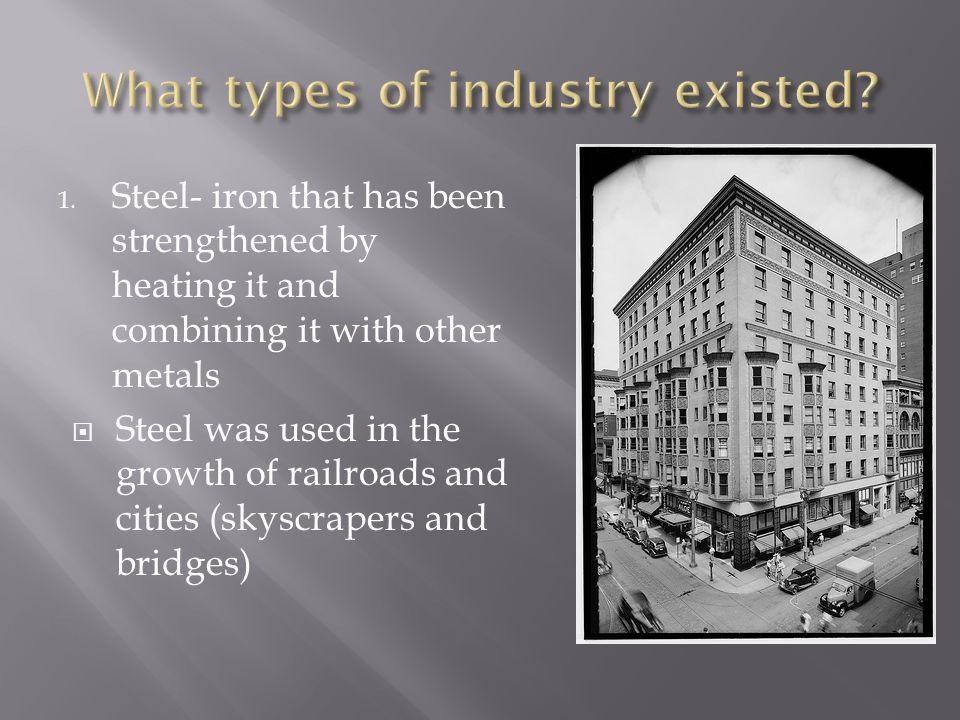 1. Steel- iron that has been strengthened by heating it and combining it with other metals Steel was used in the growth of railroads and cities (skysc