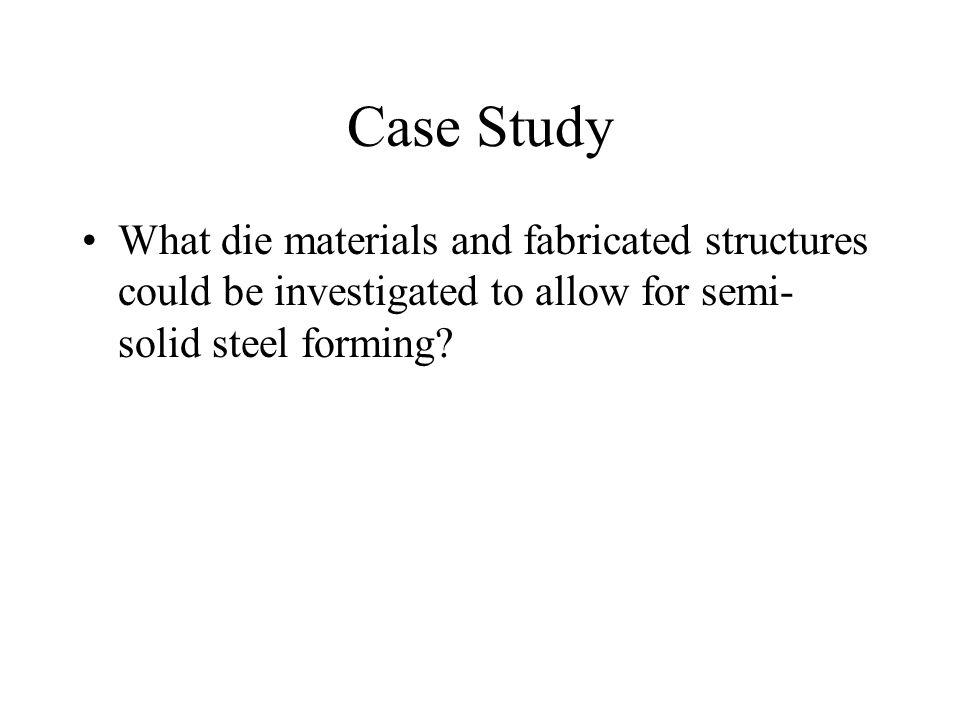 Case Study What die materials and fabricated structures could be investigated to allow for semi- solid steel forming