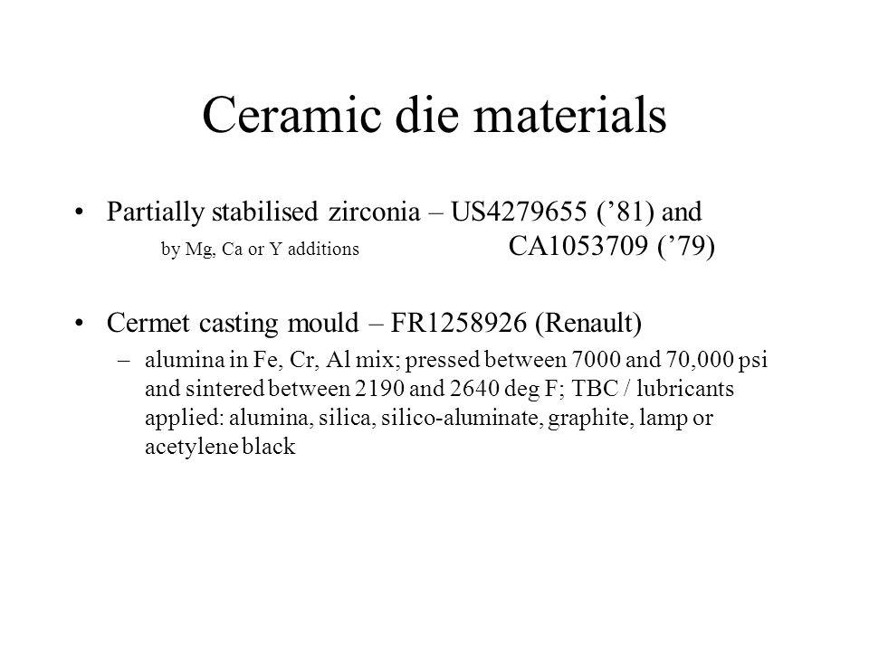 Ceramic die materials Partially stabilised zirconia – US4279655 (81) and by Mg, Ca or Y additions CA1053709 (79) Cermet casting mould – FR1258926 (Renault) –alumina in Fe, Cr, Al mix; pressed between 7000 and 70,000 psi and sintered between 2190 and 2640 deg F; TBC / lubricants applied: alumina, silica, silico-aluminate, graphite, lamp or acetylene black