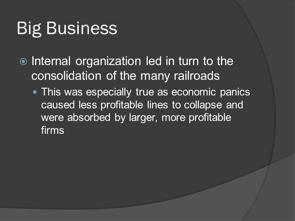 Big Business Internal organization led in turn to the consolidation of the many railroads This was especially true as economic panics caused less prof