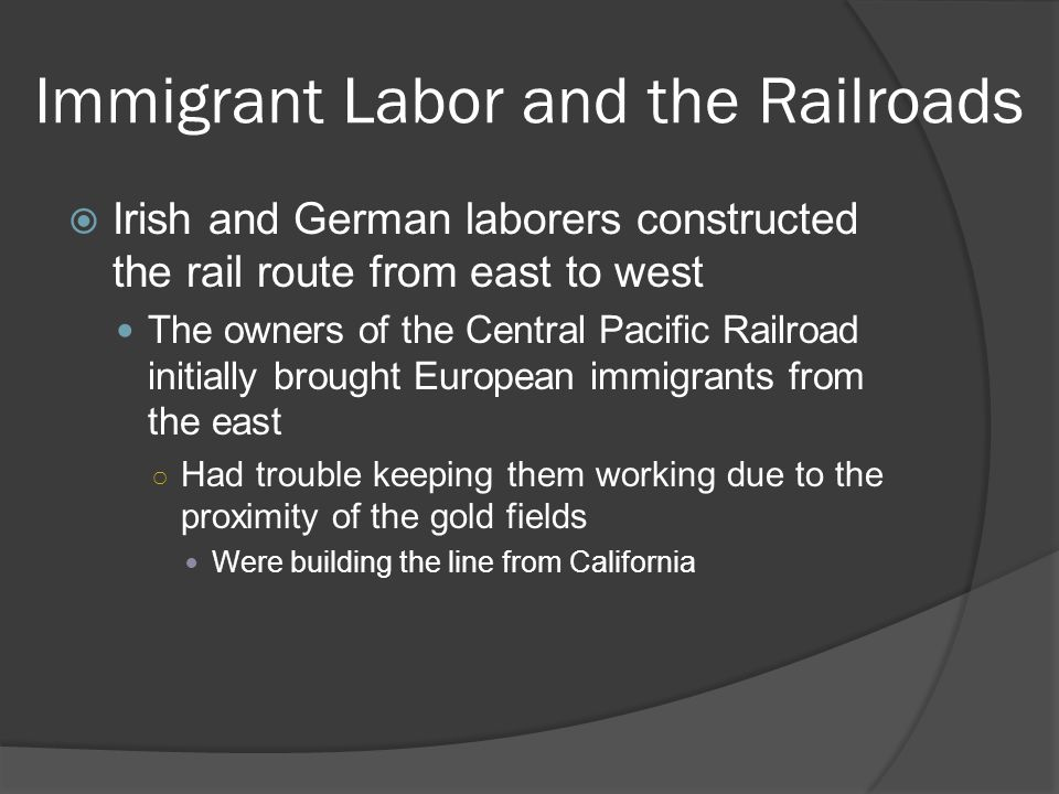 Immigrant Labor and the Railroads Irish and German laborers constructed the rail route from east to west The owners of the Central Pacific Railroad in