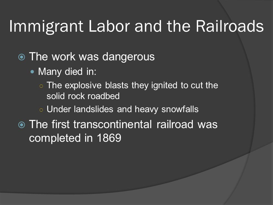 Immigrant Labor and the Railroads The work was dangerous Many died in: The explosive blasts they ignited to cut the solid rock roadbed Under landslide