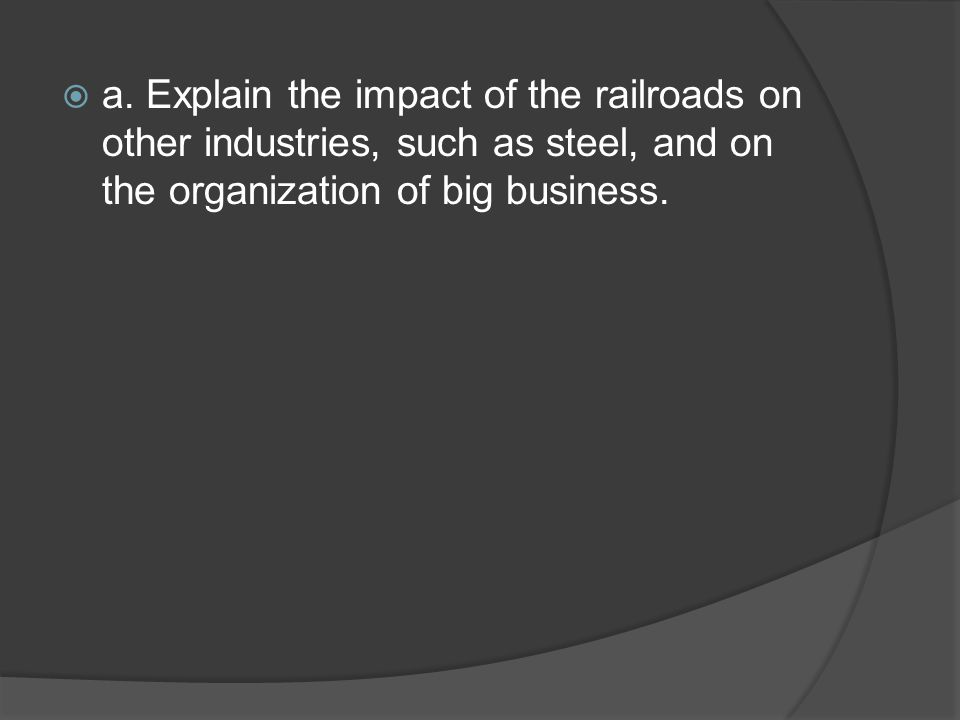 Impact of Railroads The railroads were the biggest customers for the steel industry Thousands of miles of steel track were laid.