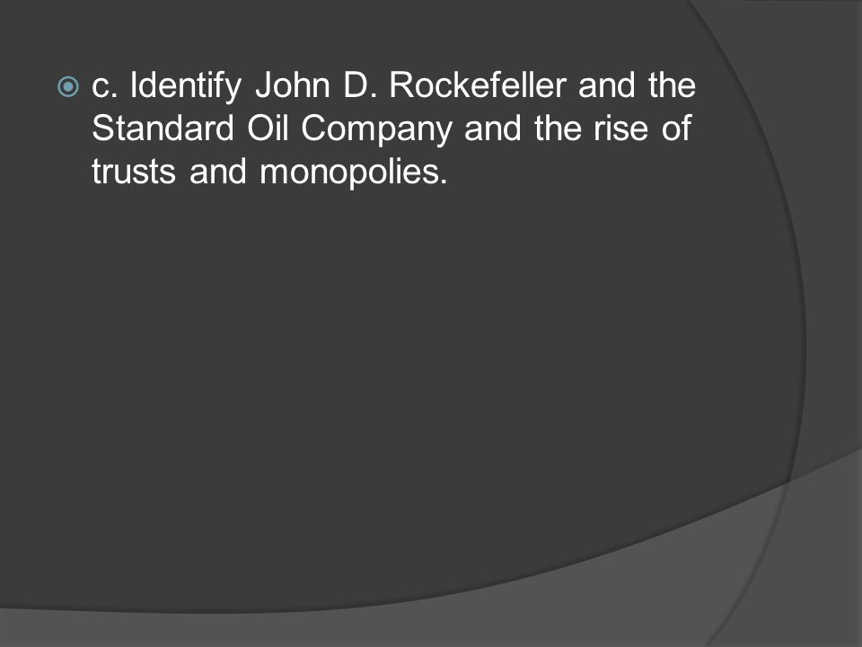 c. Identify John D. Rockefeller and the Standard Oil Company and the rise of trusts and monopolies.