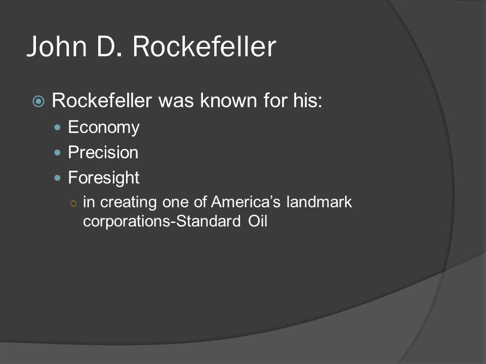 John D. Rockefeller Rockefeller was known for his: Economy Precision Foresight in creating one of Americas landmark corporations-Standard Oil