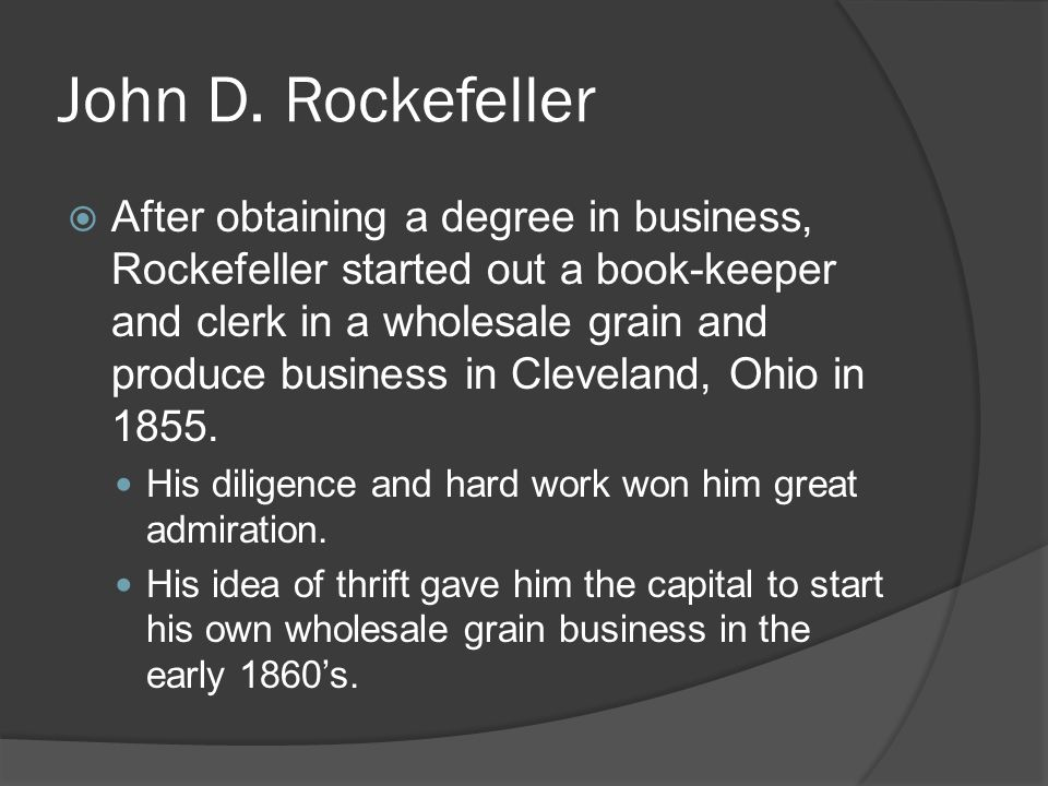 John D. Rockefeller After obtaining a degree in business, Rockefeller started out a book-keeper and clerk in a wholesale grain and produce business in