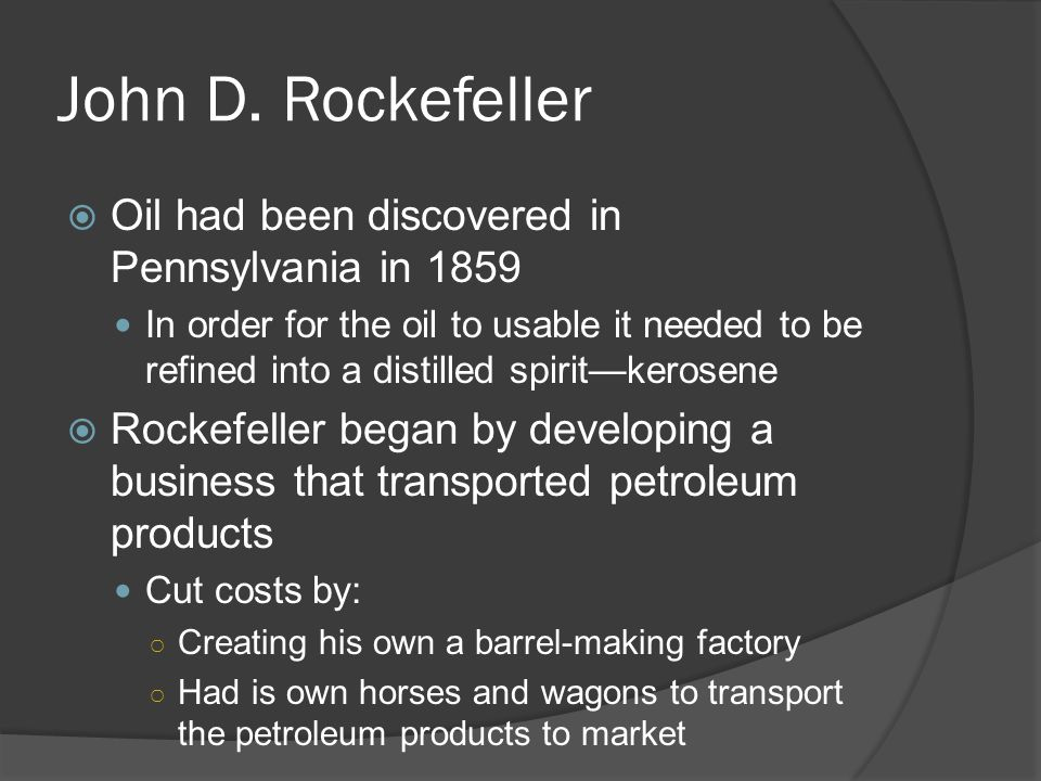 John D. Rockefeller Oil had been discovered in Pennsylvania in 1859 In order for the oil to usable it needed to be refined into a distilled spiritkero