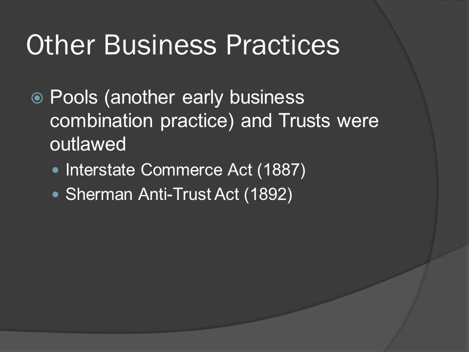 Other Business Practices Pools (another early business combination practice) and Trusts were outlawed Interstate Commerce Act (1887) Sherman Anti-Trus