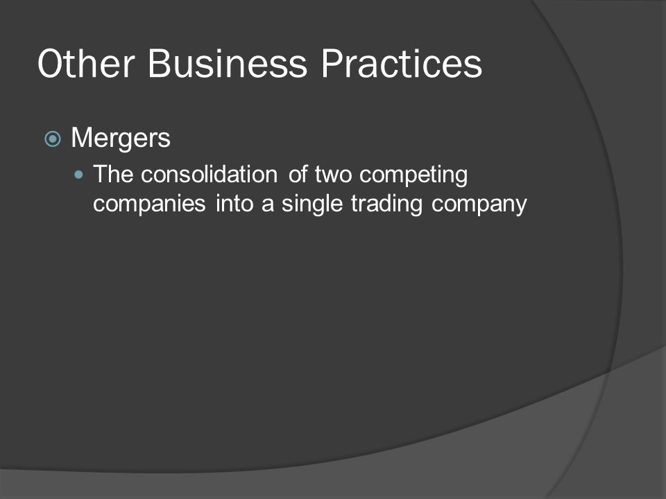 Other Business Practices Mergers The consolidation of two competing companies into a single trading company