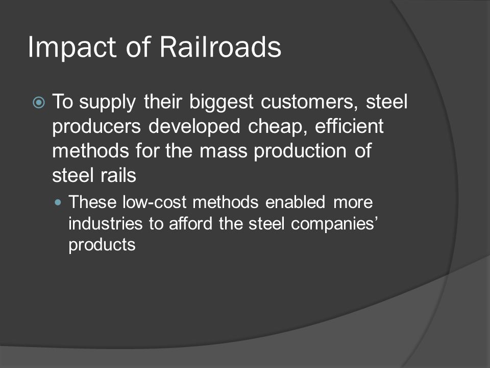 Impact of Railroads To supply their biggest customers, steel producers developed cheap, efficient methods for the mass production of steel rails These