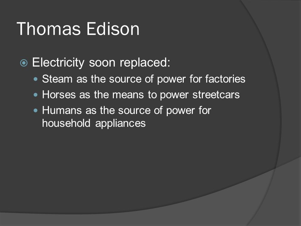Thomas Edison Electricity soon replaced: Steam as the source of power for factories Horses as the means to power streetcars Humans as the source of po