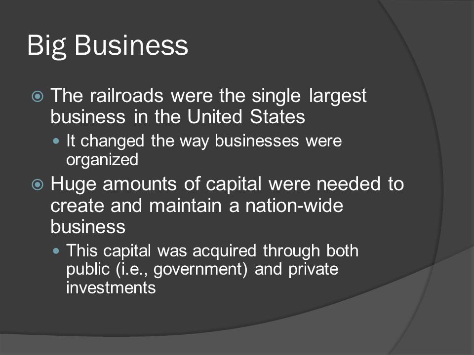 Big Business The railroads were the single largest business in the United States It changed the way businesses were organized Huge amounts of capital