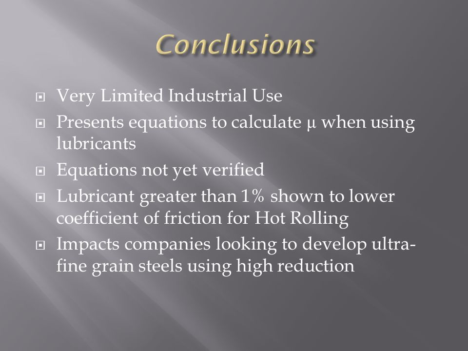 Very Limited Industrial Use Presents equations to calculate μ when using lubricants Equations not yet verified Lubricant greater than 1% shown to lower coefficient of friction for Hot Rolling Impacts companies looking to develop ultra- fine grain steels using high reduction