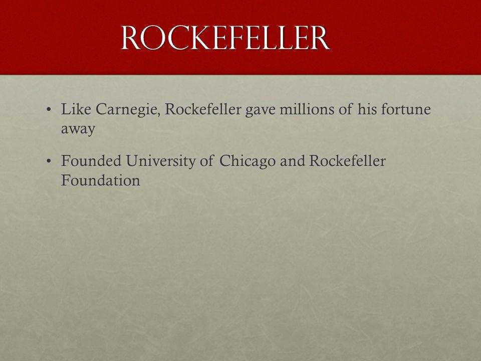 Rockefeller Like Carnegie, Rockefeller gave millions of his fortune awayLike Carnegie, Rockefeller gave millions of his fortune away Founded University of Chicago and Rockefeller FoundationFounded University of Chicago and Rockefeller Foundation