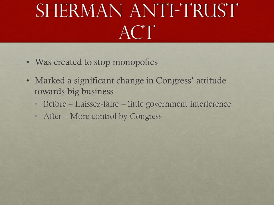 Sherman Anti-Trust Act Was created to stop monopoliesWas created to stop monopolies Marked a significant change in Congress attitude towards big businessMarked a significant change in Congress attitude towards big business Before – Laissez-faire – little government interferenceBefore – Laissez-faire – little government interference After – More control by CongressAfter – More control by Congress