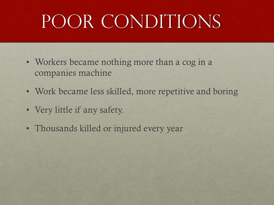 Poor Conditions Workers became nothing more than a cog in a companies machineWorkers became nothing more than a cog in a companies machine Work became less skilled, more repetitive and boringWork became less skilled, more repetitive and boring Very little if any safety.Very little if any safety.