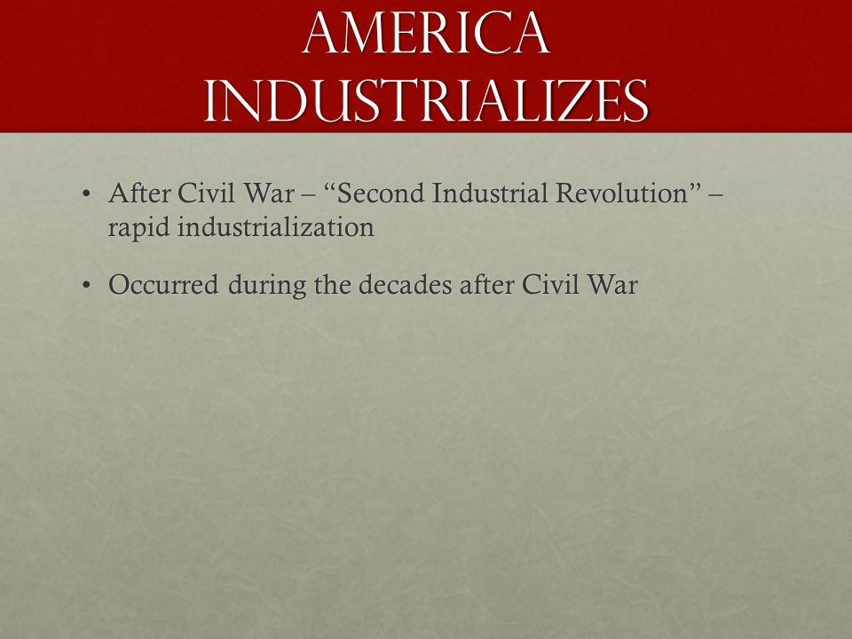 America Industrializes After Civil War – Second Industrial Revolution – rapid industrializationAfter Civil War – Second Industrial Revolution – rapid industrialization Occurred during the decades after Civil WarOccurred during the decades after Civil War
