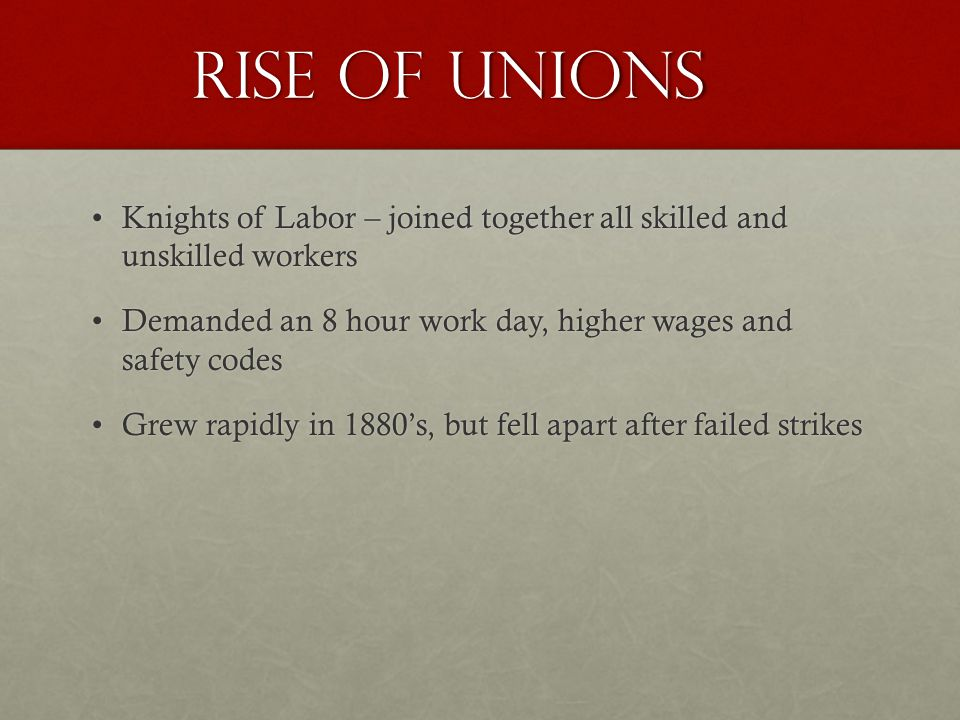 Rise of Unions Knights of Labor – joined together all skilled and unskilled workersKnights of Labor – joined together all skilled and unskilled workers Demanded an 8 hour work day, higher wages and safety codesDemanded an 8 hour work day, higher wages and safety codes Grew rapidly in 1880s, but fell apart after failed strikesGrew rapidly in 1880s, but fell apart after failed strikes