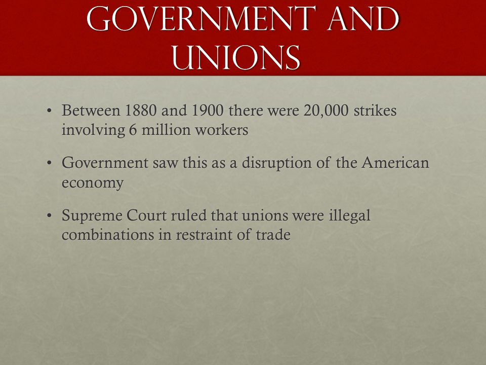 Government and Unions Between 1880 and 1900 there were 20,000 strikes involving 6 million workersBetween 1880 and 1900 there were 20,000 strikes involving 6 million workers Government saw this as a disruption of the American economyGovernment saw this as a disruption of the American economy Supreme Court ruled that unions were illegal combinations in restraint of tradeSupreme Court ruled that unions were illegal combinations in restraint of trade