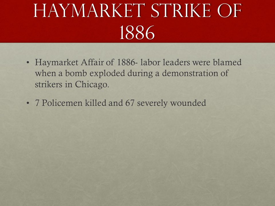 Haymarket Strike of 1886 Haymarket Affair of 1886- labor leaders were blamed when a bomb exploded during a demonstration of strikers in Chicago.Haymarket Affair of 1886- labor leaders were blamed when a bomb exploded during a demonstration of strikers in Chicago.
