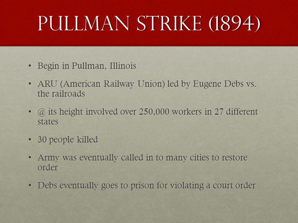 Pullman strike (1894) Begin in Pullman, IllinoisBegin in Pullman, Illinois ARU (American Railway Union) led by Eugene Debs vs.
