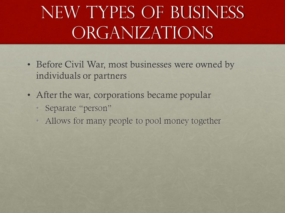New Types of Business Organizations Before Civil War, most businesses were owned by individuals or partnersBefore Civil War, most businesses were owned by individuals or partners After the war, corporations became popularAfter the war, corporations became popular Separate personSeparate person Allows for many people to pool money togetherAllows for many people to pool money together