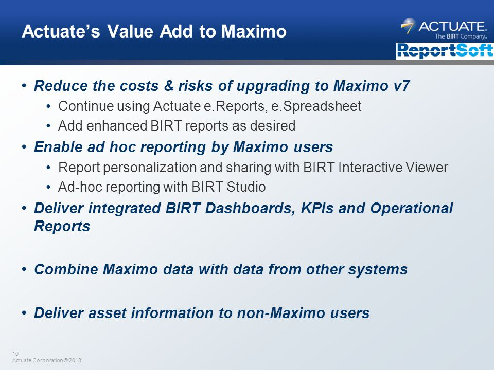 10 Actuate Corporation © 2013 Actuates Value Add to Maximo Reduce the costs & risks of upgrading to Maximo v7 Continue using Actuate e.Reports, e.Spre