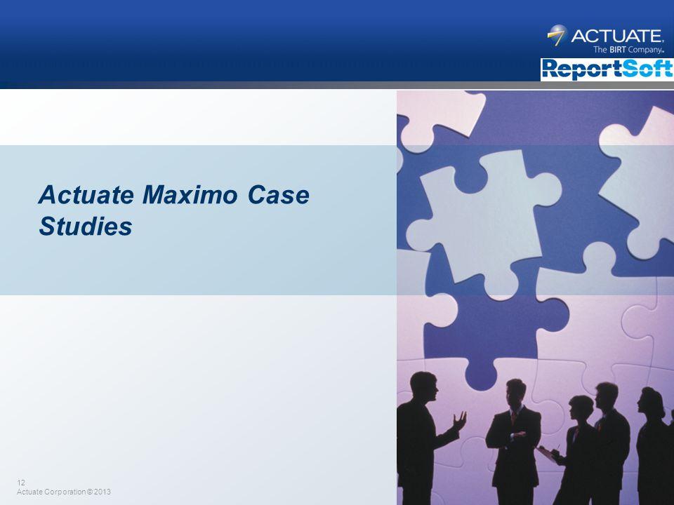12 Actuate Corporation © 2013 Actuate Maximo Case Studies