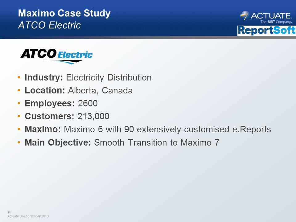 16 Actuate Corporation © 2013 Maximo Case Study ATCO Electric Industry: Electricity Distribution Location: Alberta, Canada Employees: 2600 Customers: