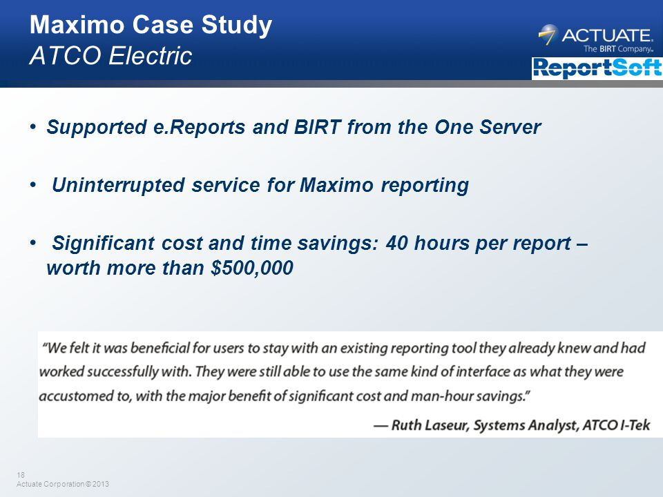 18 Actuate Corporation © 2013 Maximo Case Study ATCO Electric Supported e.Reports and BIRT from the One Server Uninterrupted service for Maximo report