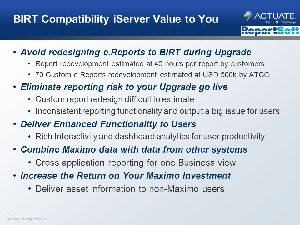 22 Actuate Corporation © 2013 BIRT Compatibility iServer Value to You Avoid redesigning e.Reports to BIRT during Upgrade Report redevelopment estimate