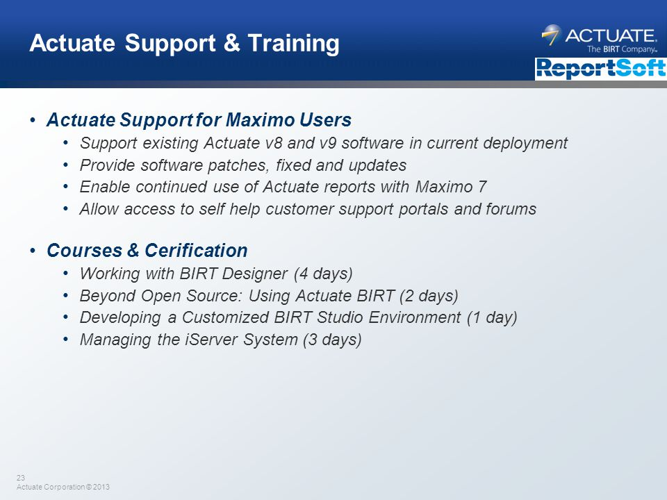 23 Actuate Corporation © 2013 Actuate Support & Training Actuate Support for Maximo Users Support existing Actuate v8 and v9 software in current deplo