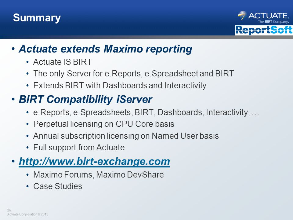 25 Actuate Corporation © 2013 Summary Actuate extends Maximo reporting Actuate IS BIRT The only Server for e.Reports, e.Spreadsheet and BIRT Extends B