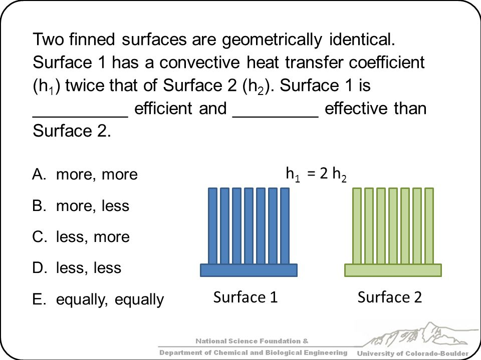 Two finned surfaces are geometrically identical. Surface 1 has a convective heat transfer coefficient (h 1 ) twice that of Surface 2 (h 2 ). Surface 1